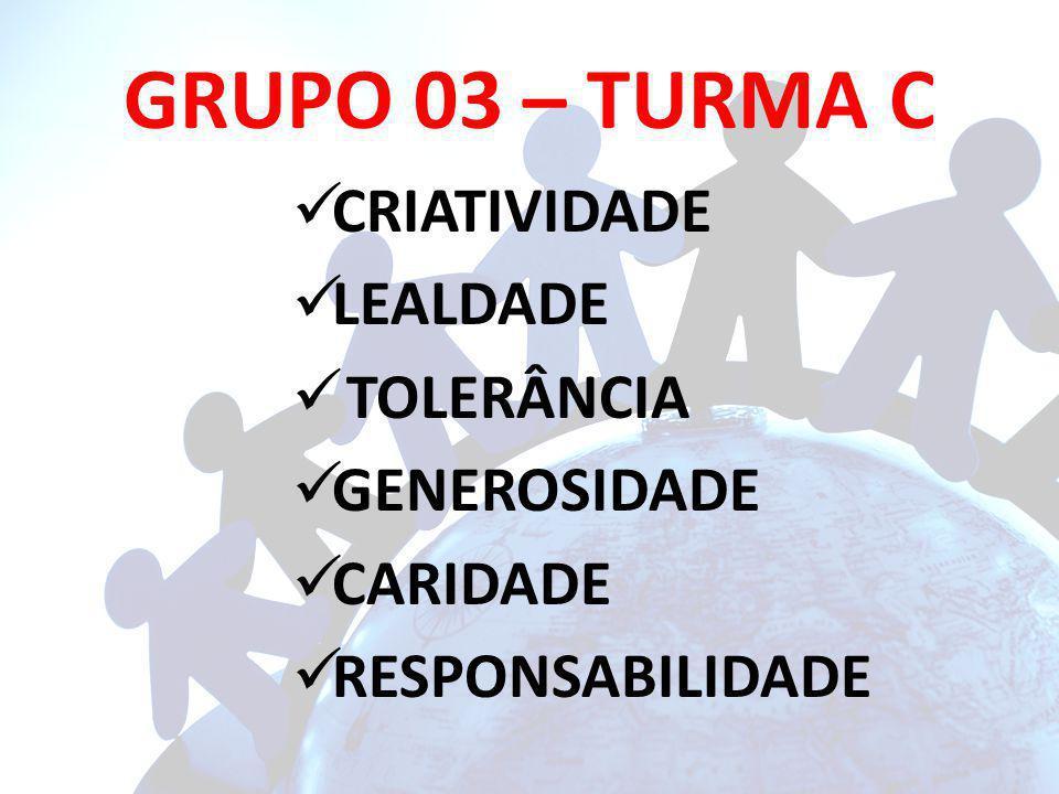 GRUPO 03 – TURMA C CRIATIVIDADE LEALDADE TOLERÂNCIA GENEROSIDADE CARIDADE RESPONSABILIDADE