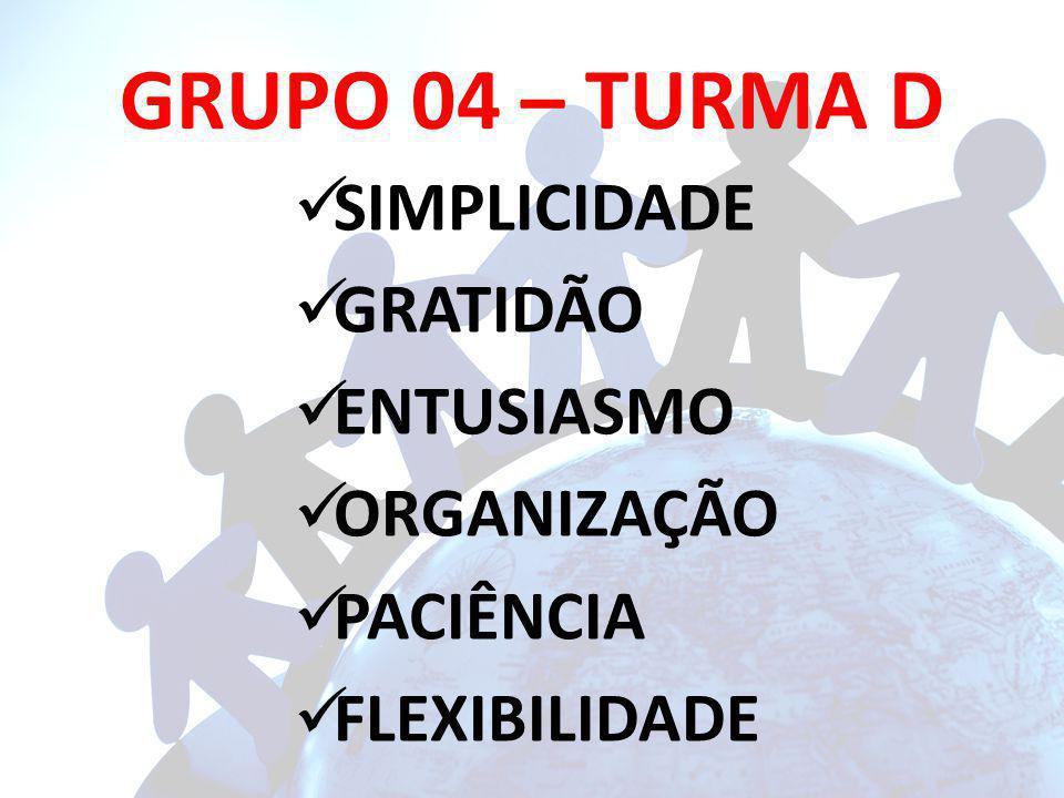 GRUPO 04 – TURMA D SIMPLICIDADE GRATIDÃO ENTUSIASMO ORGANIZAÇÃO PACIÊNCIA FLEXIBILIDADE