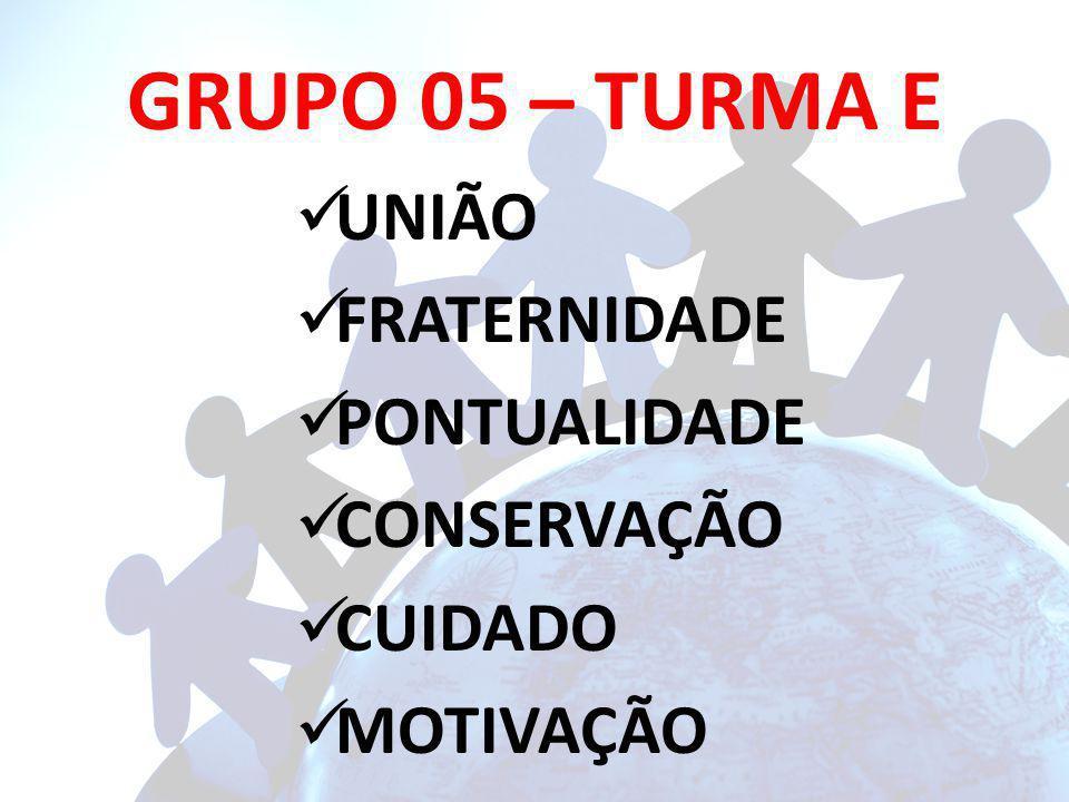 GRUPO 05 – TURMA E UNIÃO FRATERNIDADE PONTUALIDADE CONSERVAÇÃO CUIDADO MOTIVAÇÃO
