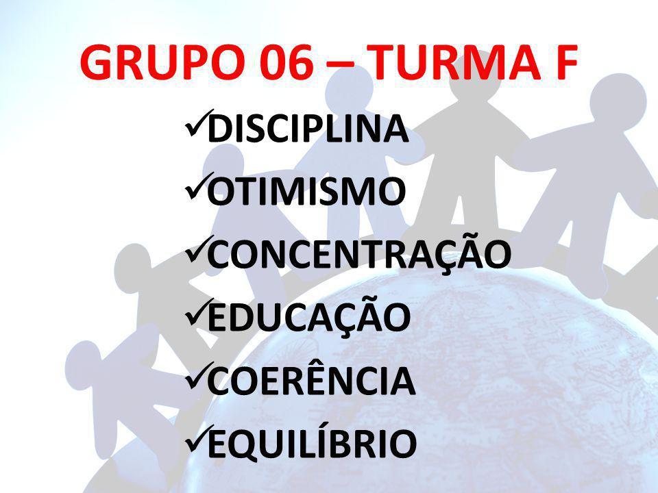GRUPO 06 – TURMA F DISCIPLINA OTIMISMO CONCENTRAÇÃO EDUCAÇÃO COERÊNCIA EQUILÍBRIO
