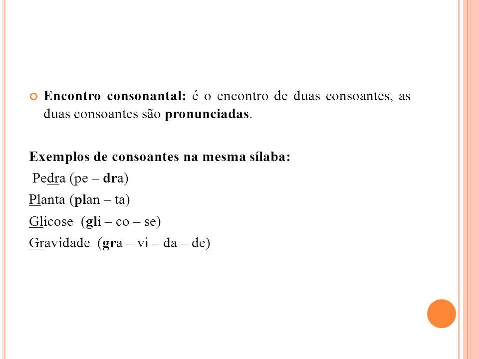Encontro consonantal: é o encontro de duas consoantes, as duas consoantes são pronunciadas. Exemplos de consoantes na mesma sílaba: Pedra (pe – dra) P