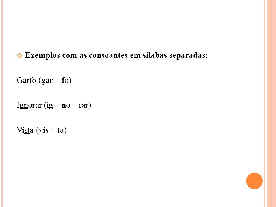 Exemplos com as consoantes em sílabas separadas: Garfo (gar – fo) Ignorar (ig – no – rar) Vista (vis – ta)