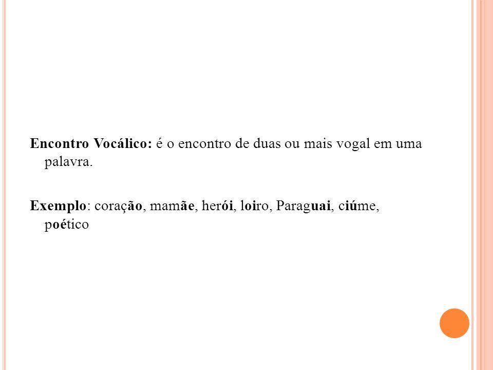 Encontro Vocálico: é o encontro de duas ou mais vogal em uma palavra. Exemplo: coração, mamãe, herói, loiro, Paraguai, ciúme, poético