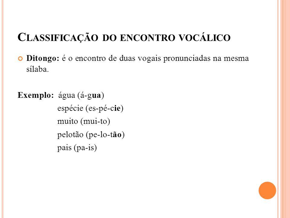 C LASSIFICAÇÃO DO ENCONTRO VOCÁLICO Ditongo: é o encontro de duas vogais pronunciadas na mesma sílaba. Exemplo: água (á-gua) espécie (es-pé-cie) muito