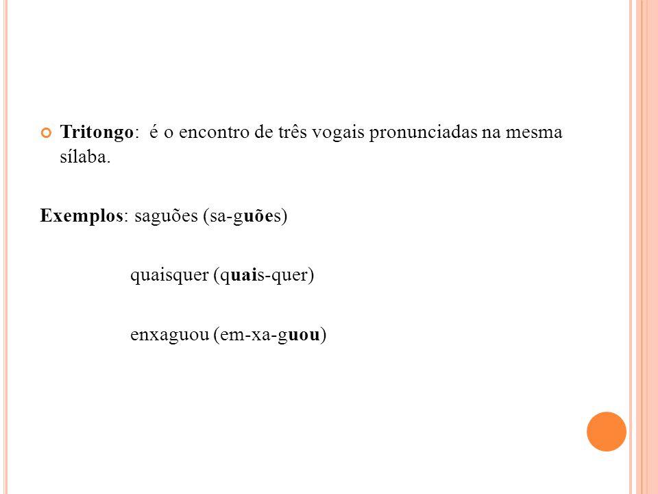 Tritongo: é o encontro de três vogais pronunciadas na mesma sílaba. Exemplos: saguões (sa-guões) quaisquer (quais-quer) enxaguou (em-xa-guou)