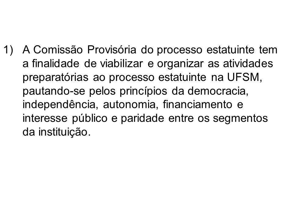 1)A Comissão Provisória do processo estatuinte tem a finalidade de viabilizar e organizar as atividades preparatórias ao processo estatuinte na UFSM, pautando-se pelos princípios da democracia, independência, autonomia, financiamento e interesse público e paridade entre os segmentos da instituição.