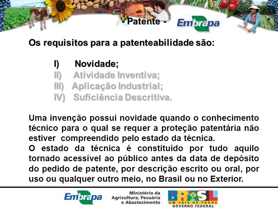 - Patente - Os requisitos para a patenteabilidade são: I) Novidade; II) Atividade Inventiva; III) Aplicação Industrial; IV) Suficiência Descritiva. Um