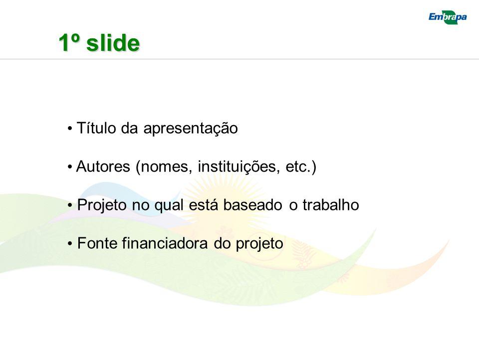 1º slide Título da apresentação Autores (nomes, instituições, etc.) Projeto no qual está baseado o trabalho Fonte financiadora do projeto