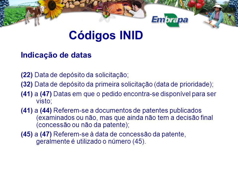Indicação de datas (22) Data de depósito da solicitação; (32) Data de depósito da primeira solicitação (data de prioridade); (41) a (47) Datas em que o pedido encontra-se disponível para ser visto; (41) a (44) Referem-se a documentos de patentes publicados (examinados ou não, mas que ainda não tem a decisão final (concessão ou não da patente); (45) a (47) Referem-se à data de concessão da patente, geralmente é utilizado o número (45).