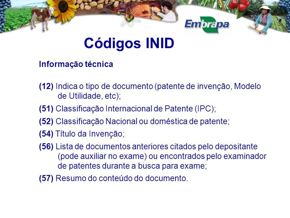 Códigos INID Informação técnica (12) Indica o tipo de documento (patente de invenção, Modelo de Utilidade, etc); (51) Classificação Internacional de Patente (IPC); (52) Classificação Nacional ou doméstica de patente; (54) Título da Invenção; (56) Lista de documentos anteriores citados pelo depositante (pode auxiliar no exame) ou encontrados pelo examinador de patentes durante a busca para exame; (57) Resumo do conteúdo do documento.