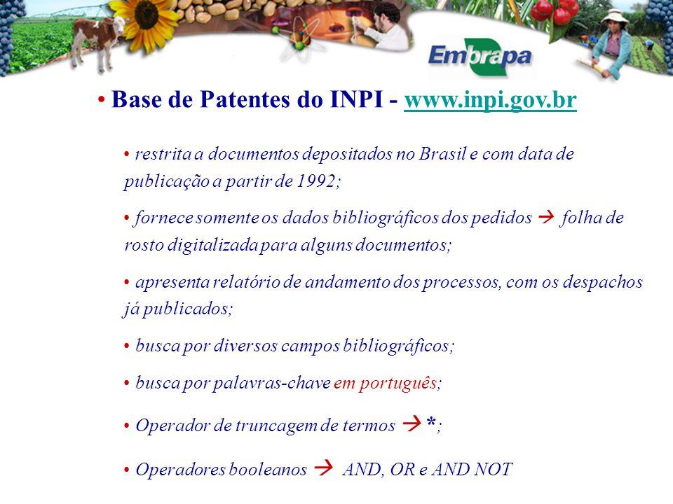 Base de Patentes do INPI - www.inpi.gov.brwww.inpi.gov.br restrita a documentos depositados no Brasil e com data de publicação a partir de 1992; fornece somente os dados bibliográficos dos pedidos  folha de rosto digitalizada para alguns documentos; apresenta relatório de andamento dos processos, com os despachos já publicados; busca por diversos campos bibliográficos; busca por palavras-chave em português; Operador de truncagem de termos  * ; Operadores booleanos  AND, OR e AND NOT
