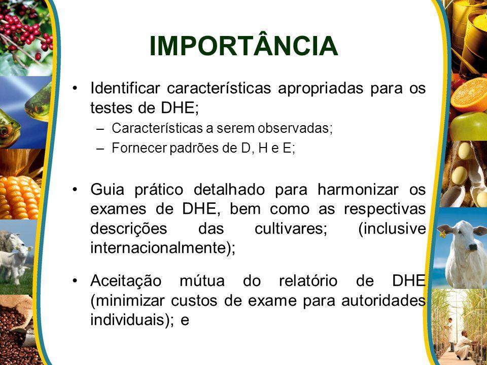 Identificar características apropriadas para os testes de DHE; –Características a serem observadas; –Fornecer padrões de D, H e E; Guia prático detalhado para harmonizar os exames de DHE, bem como as respectivas descrições das cultivares; (inclusive internacionalmente); Aceitação mútua do relatório de DHE (minimizar custos de exame para autoridades individuais); e IMPORTÂNCIA