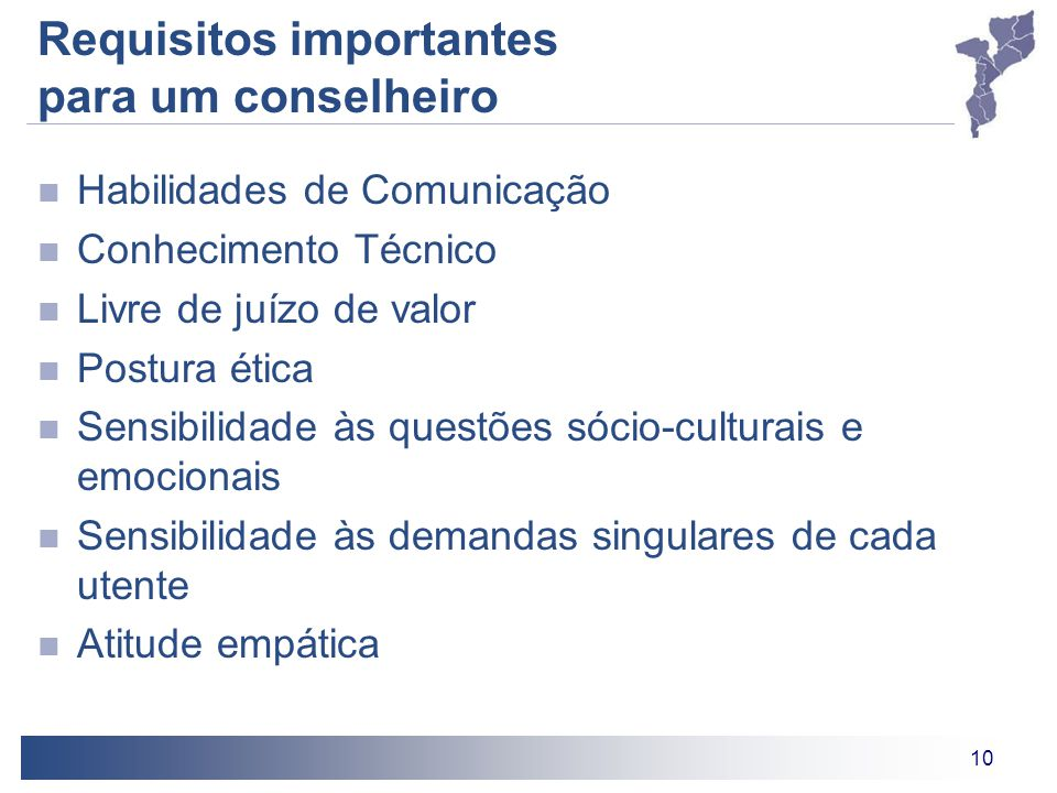 10 Requisitos importantes para um conselheiro Habilidades de Comunicação Conhecimento Técnico Livre de juízo de valor Postura ética Sensibilidade às questões sócio-culturais e emocionais Sensibilidade às demandas singulares de cada utente Atitude empática