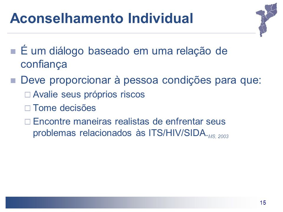 15 Aconselhamento Individual É um diálogo baseado em uma relação de confiança Deve proporcionar à pessoa condições para que:  Avalie seus próprios riscos  Tome decisões  Encontre maneiras realistas de enfrentar seus problemas relacionados às ITS/HIV/SIDA.