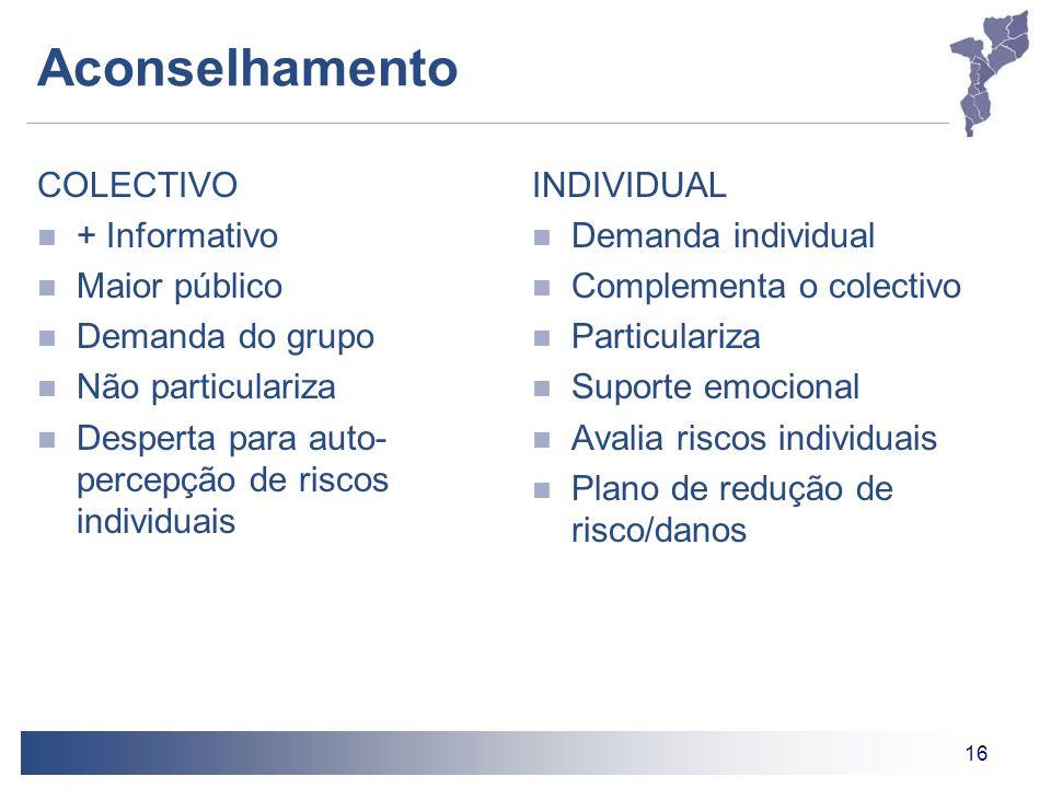 16 Aconselhamento COLECTIVO + Informativo Maior público Demanda do grupo Não particulariza Desperta para auto- percepção de riscos individuais INDIVID