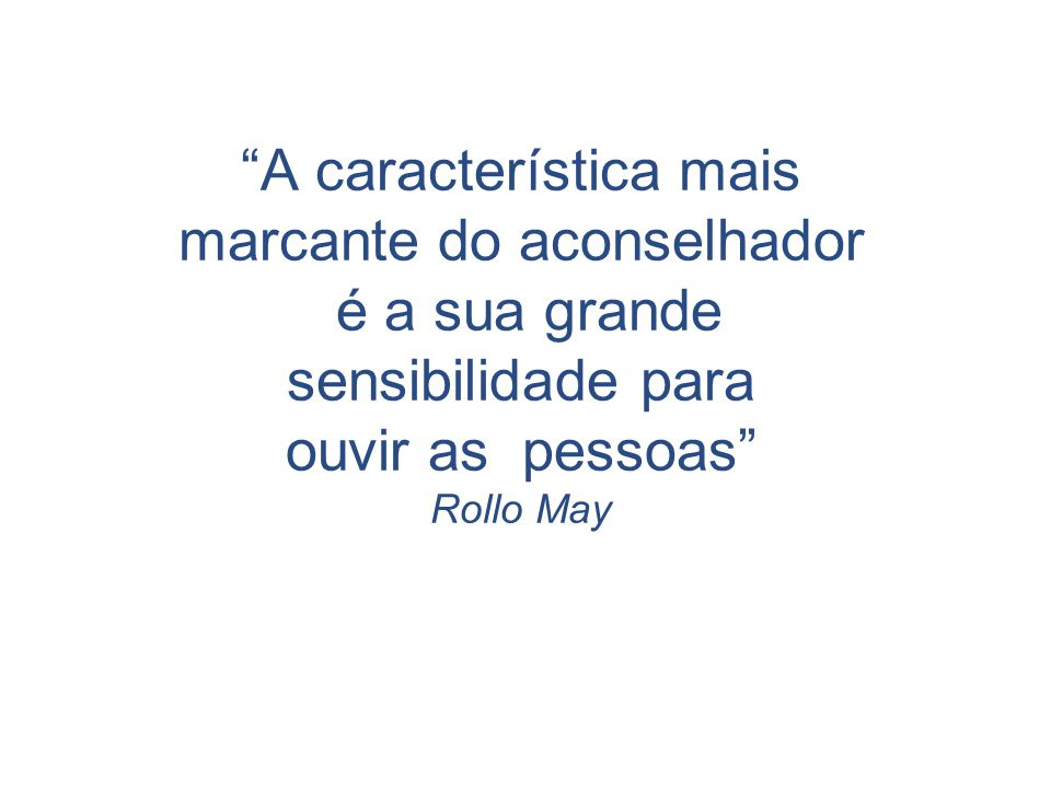 """""""A característica mais marcante do aconselhador é a sua grande sensibilidade para ouvir as pessoas"""" Rollo May"""