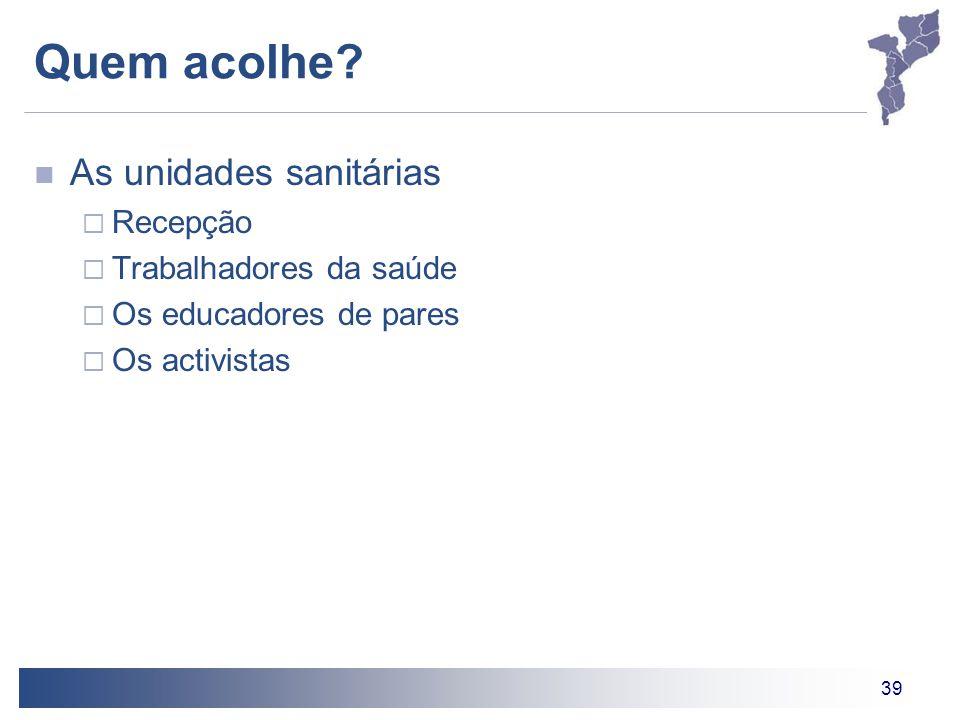 39 Quem acolhe? As unidades sanitárias  Recepção  Trabalhadores da saúde  Os educadores de pares  Os activistas