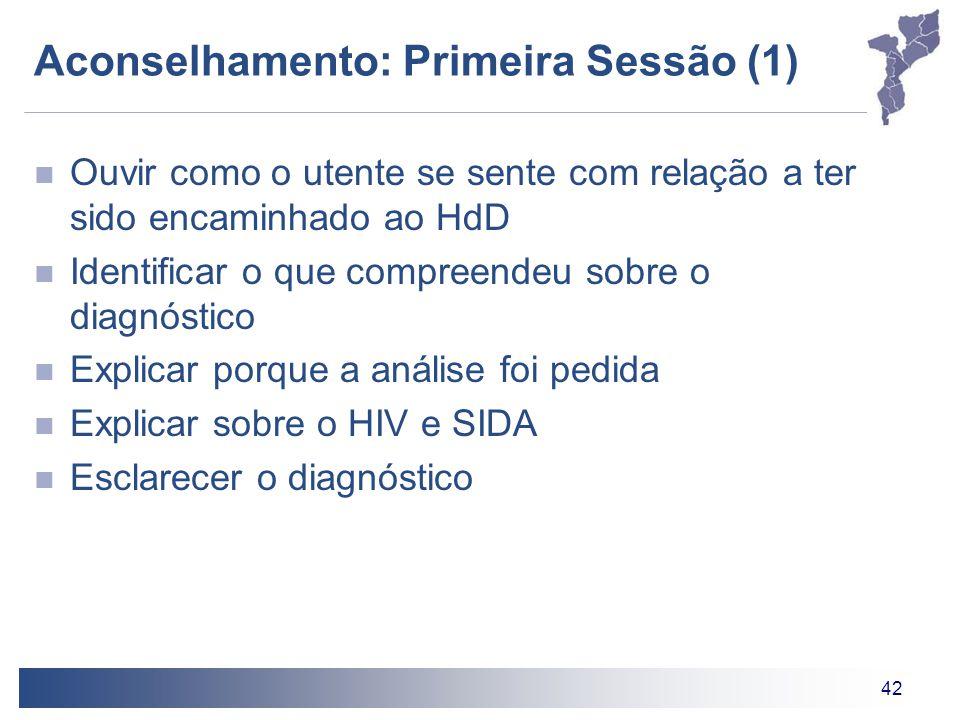 42 Aconselhamento: Primeira Sessão (1) Ouvir como o utente se sente com relação a ter sido encaminhado ao HdD Identificar o que compreendeu sobre o diagnóstico Explicar porque a análise foi pedida Explicar sobre o HIV e SIDA Esclarecer o diagnóstico