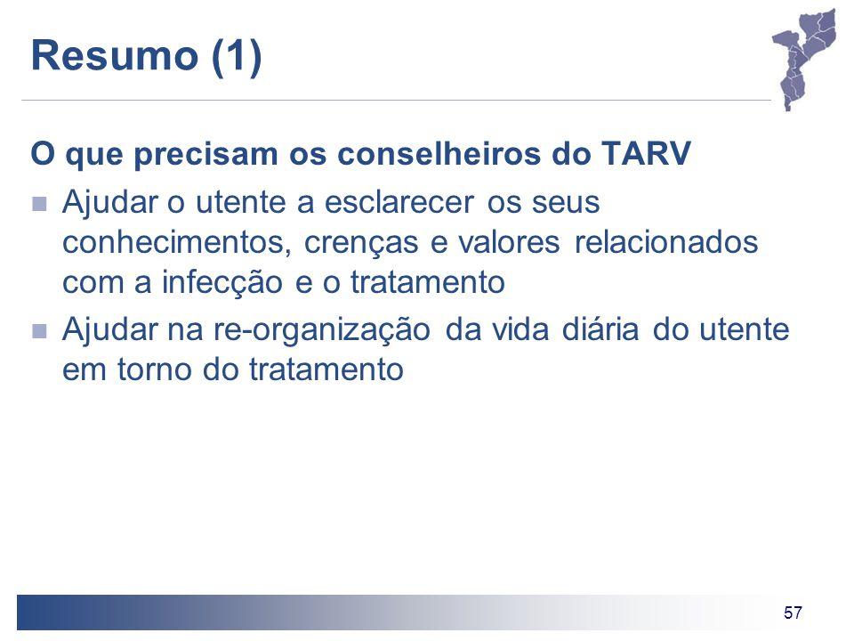 57 Resumo (1) O que precisam os conselheiros do TARV Ajudar o utente a esclarecer os seus conhecimentos, crenças e valores relacionados com a infecção e o tratamento Ajudar na re-organização da vida diária do utente em torno do tratamento