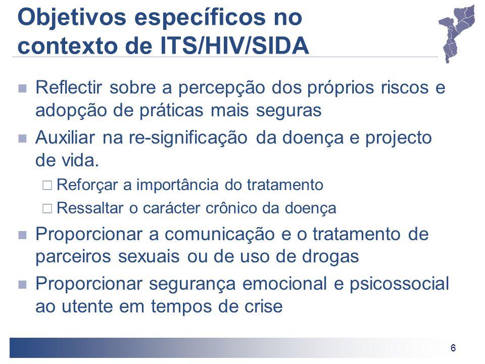 6 Objetivos específicos no contexto de ITS/HIV/SIDA Reflectir sobre a percepção dos próprios riscos e adopção de práticas mais seguras Auxiliar na re-significação da doença e projecto de vida.