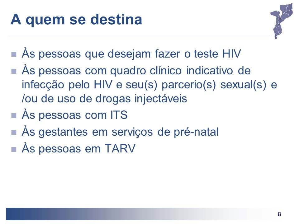 8 A quem se destina Às pessoas que desejam fazer o teste HIV Às pessoas com quadro clínico indicativo de infecção pelo HIV e seu(s) parcerio(s) sexual(s) e /ou de uso de drogas injectáveis Às pessoas com ITS Às gestantes em serviços de pré-natal Às pessoas em TARV