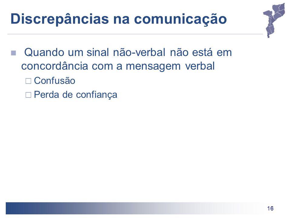 16 Discrepâncias na comunicação Quando um sinal não-verbal não está em concordância com a mensagem verbal  Confusão  Perda de confiança