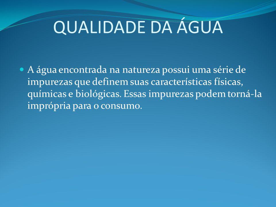 QUALIDADE DA ÁGUA A água encontrada na natureza possui uma série de impurezas que definem suas características físicas, químicas e biológicas. Essas i