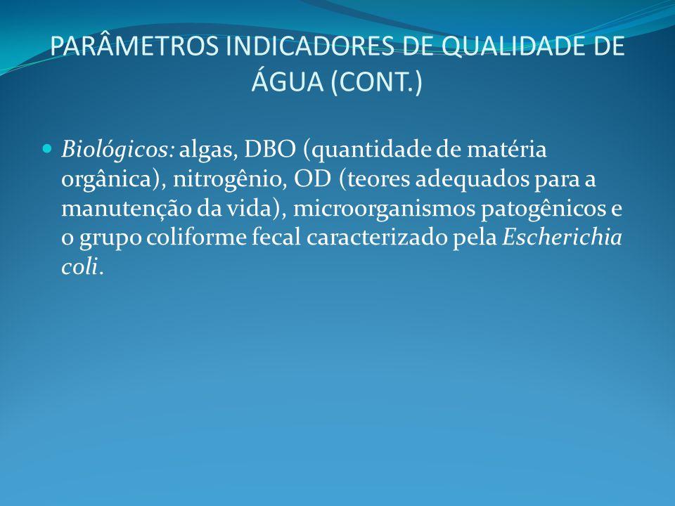 PARÂMETROS INDICADORES DE QUALIDADE DE ÁGUA (CONT.) Biológicos: algas, DBO (quantidade de matéria orgânica), nitrogênio, OD (teores adequados para a m