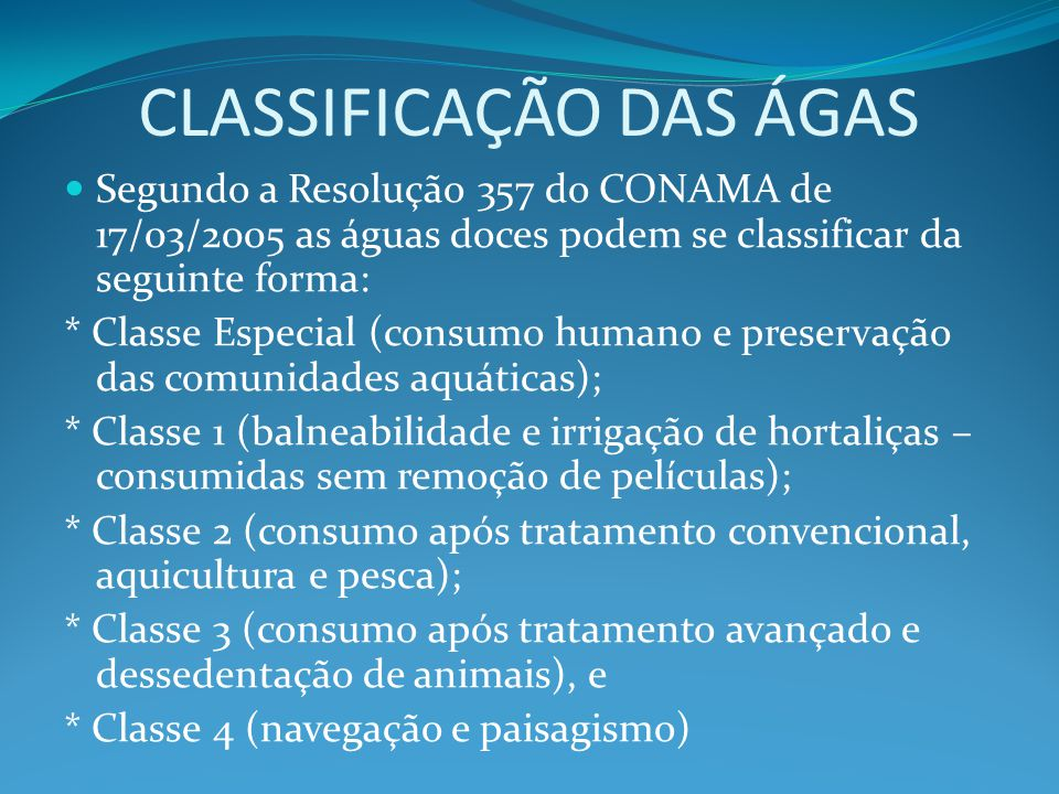 CLASSIFICAÇÃO DAS ÁGAS Segundo a Resolução 357 do CONAMA de 17/03/2005 as águas doces podem se classificar da seguinte forma: * Classe Especial (consu