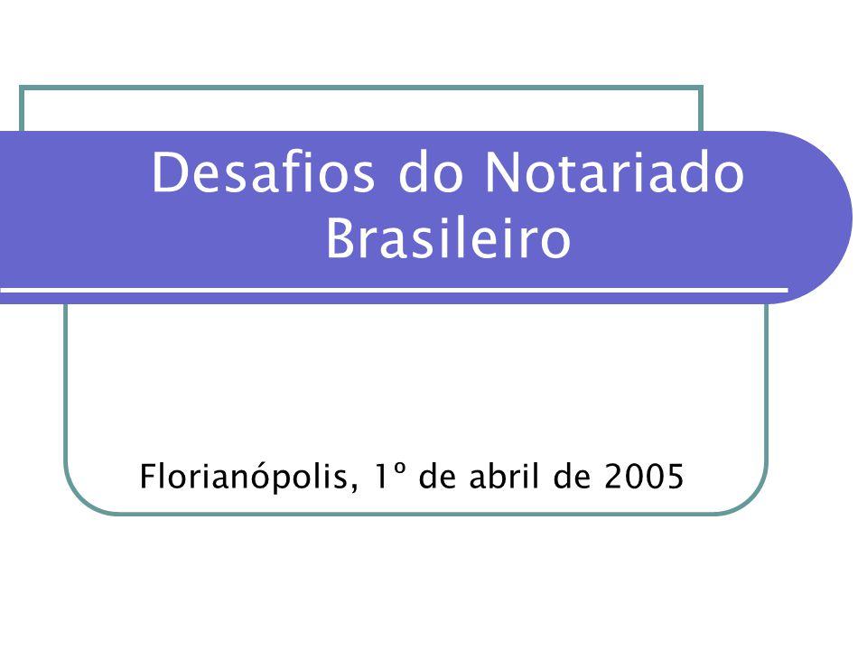 Desafios do Notariado Brasileiro Florianópolis, 1º de abril de 2005