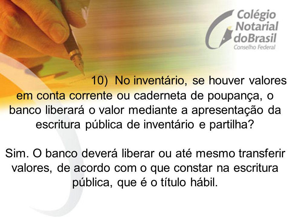 10) No inventário, se houver valores em conta corrente ou caderneta de poupança, o banco liberará o valor mediante a apresentação da escritura pública