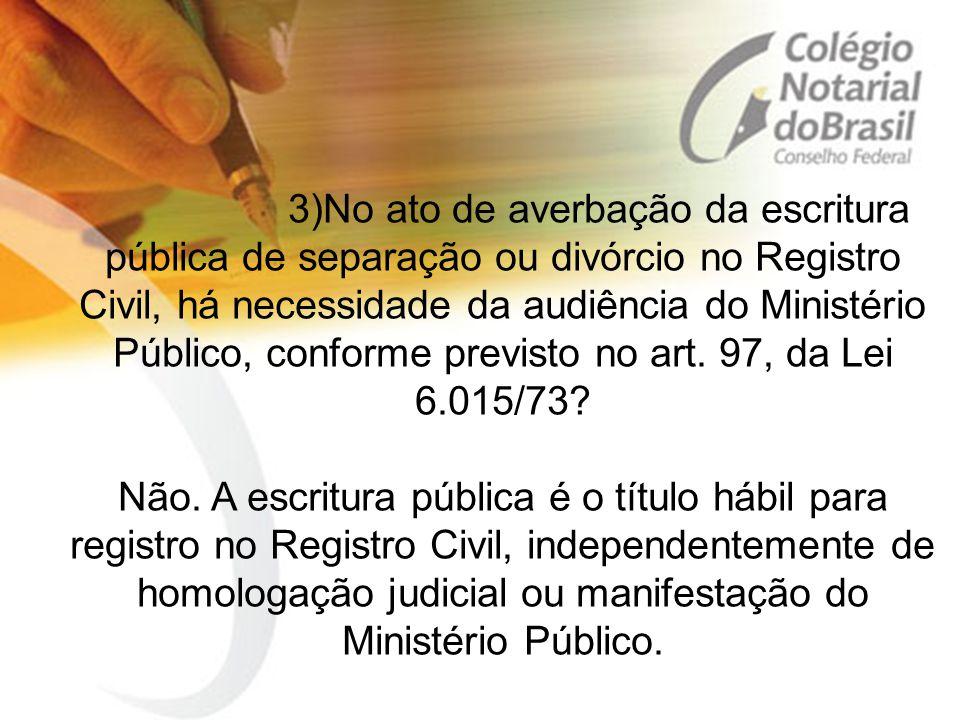 3)No ato de averbação da escritura pública de separação ou divórcio no Registro Civil, há necessidade da audiência do Ministério Público, conforme pre