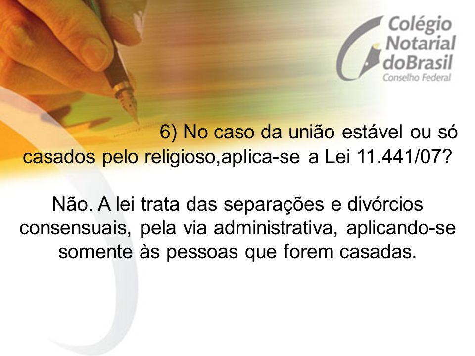 6) No caso da união estável ou só casados pelo religioso,aplica-se a Lei 11.441/07? Não. A lei trata das separações e divórcios consensuais, pela via