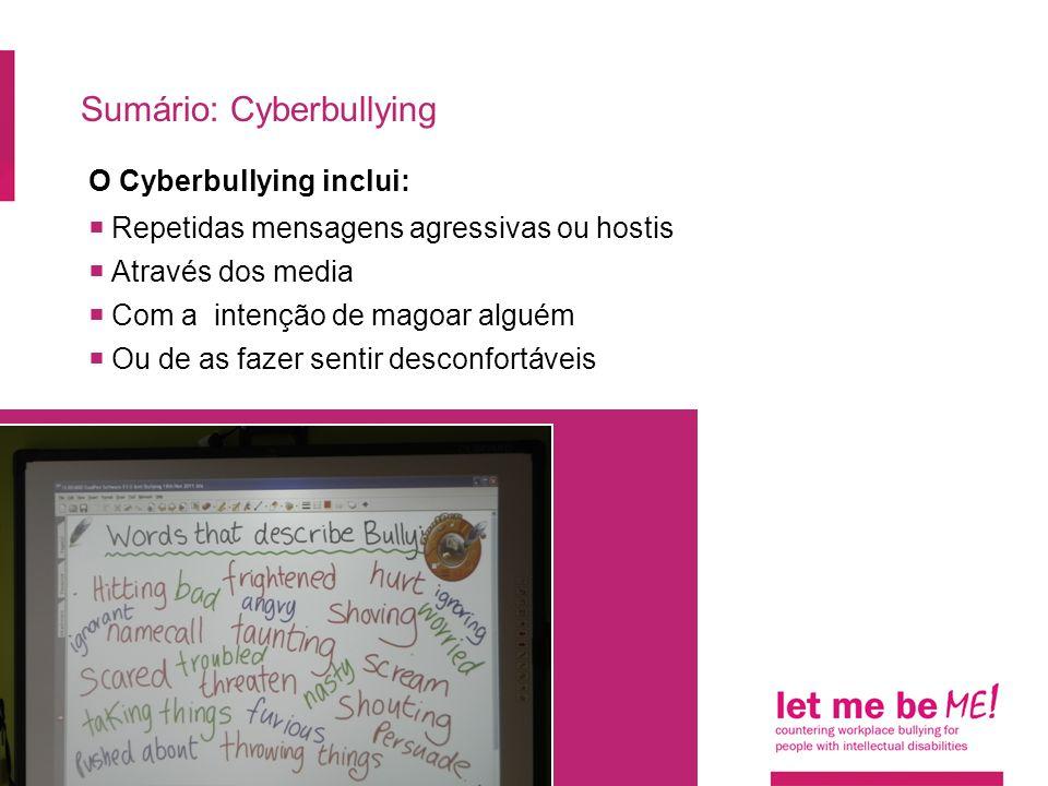 Sumário: Cyberbullying O Cyberbullying inclui:  Repetidas mensagens agressivas ou hostis  Através dos media  Com a intenção de magoar alguém  Ou d