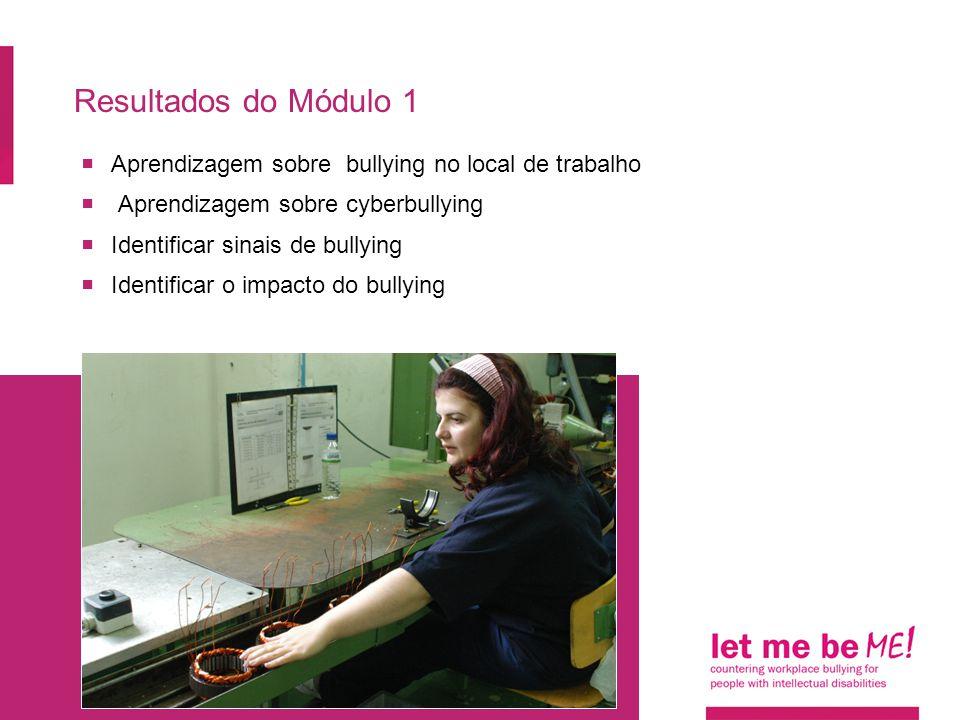 Resultados do Módulo 1  Aprendizagem sobre bullying no local de trabalho  Aprendizagem sobre cyberbullying  Identificar sinais de bullying  Identi