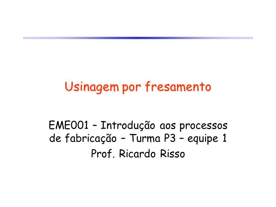 Usinagem por fresamento EME001 – Introdução aos processos de fabricação – Turma P3 – equipe 1 Prof. Ricardo Risso