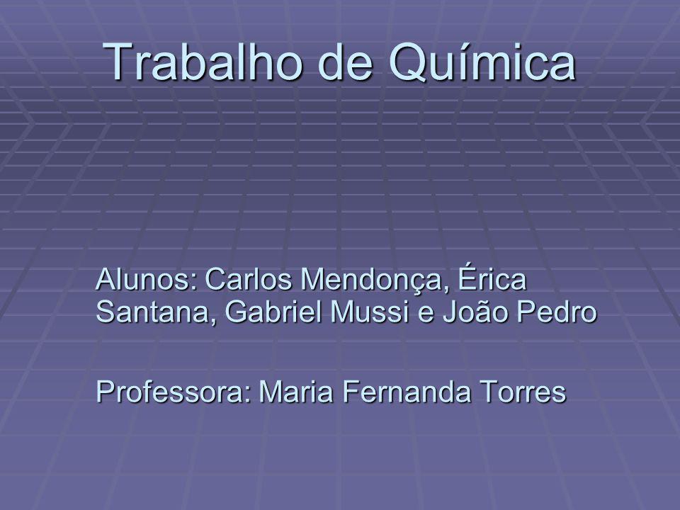 Trabalho de Química Alunos: Carlos Mendonça, Érica Santana, Gabriel Mussi e João Pedro Professora: Maria Fernanda Torres