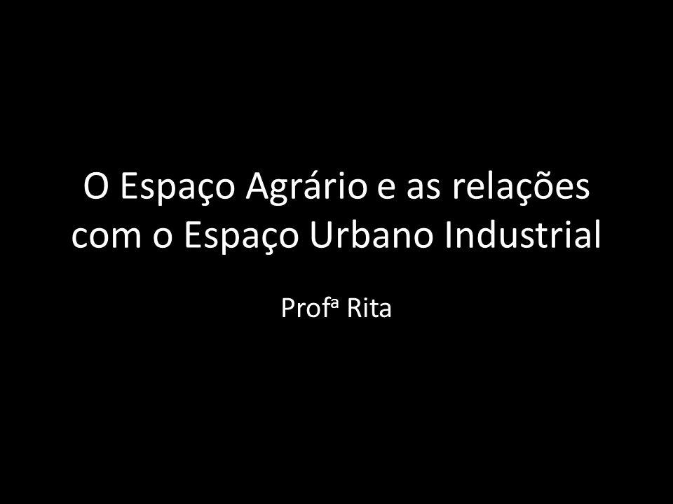 O Espaço Agrário e as relações com o Espaço Urbano Industrial Prof a Rita