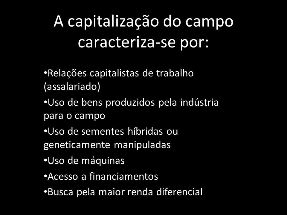A capitalização do campo caracteriza-se por: Relações capitalistas de trabalho (assalariado) Uso de bens produzidos pela indústria para o campo Uso de