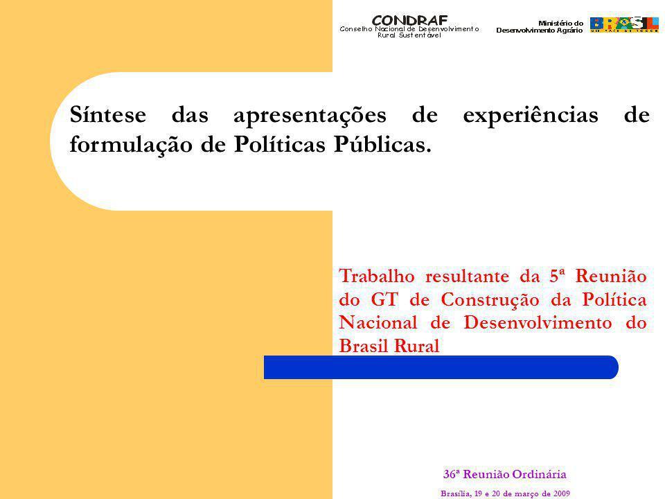 36ª Reunião Ordinária Brasília, 19 e 20 de março de 2009 Síntese das apresentações de experiências de formulação de Políticas Públicas.