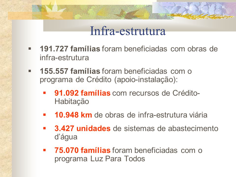 Infra-estrutura  191.727 famílias foram beneficiadas com obras de infra-estrutura  155.557 famílias foram beneficiadas com o programa de Crédito (apoio-instalação):  91.092 famílias com recursos de Crédito- Habitação  10.948 km de obras de infra-estrutura viária  3.427 unidades de sistemas de abastecimento d'água  75.070 famílias foram beneficiadas com o programa Luz Para Todos