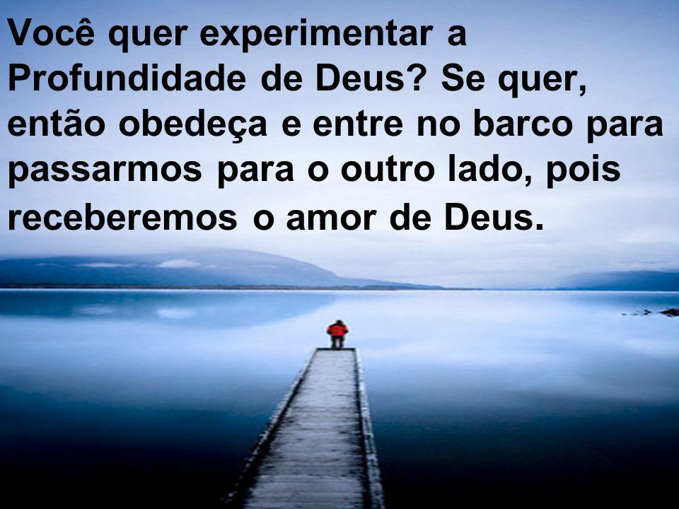 Você quer experimentar a Profundidade de Deus? Se quer, então obedeça e entre no barco para passarmos para o outro lado, pois receberemos o amor de De