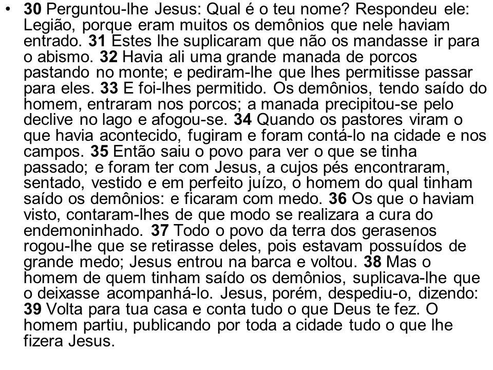 30 Perguntou-lhe Jesus: Qual é o teu nome? Respondeu ele: Legião, porque eram muitos os demônios que nele haviam entrado. 31 Estes lhe suplicaram que