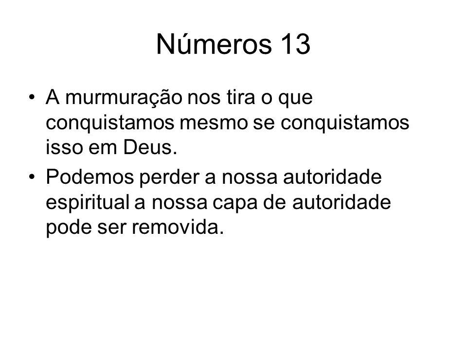 Números 13 A murmuração nos tira o que conquistamos mesmo se conquistamos isso em Deus. Podemos perder a nossa autoridade espiritual a nossa capa de a