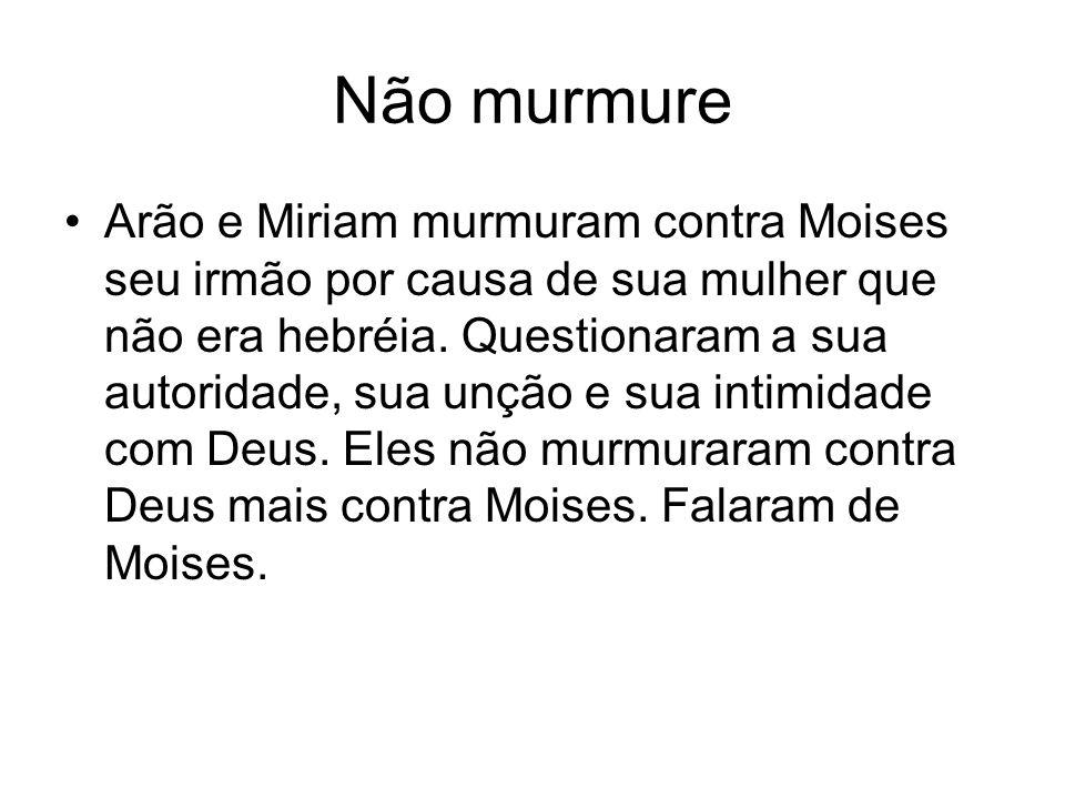 Não murmure Arão e Miriam murmuram contra Moises seu irmão por causa de sua mulher que não era hebréia. Questionaram a sua autoridade, sua unção e sua