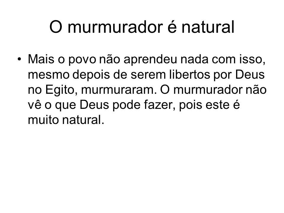 O murmurador é natural Mais o povo não aprendeu nada com isso, mesmo depois de serem libertos por Deus no Egito, murmuraram.