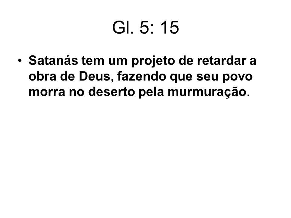 Gl. 5: 15 Satanás tem um projeto de retardar a obra de Deus, fazendo que seu povo morra no deserto pela murmuração.