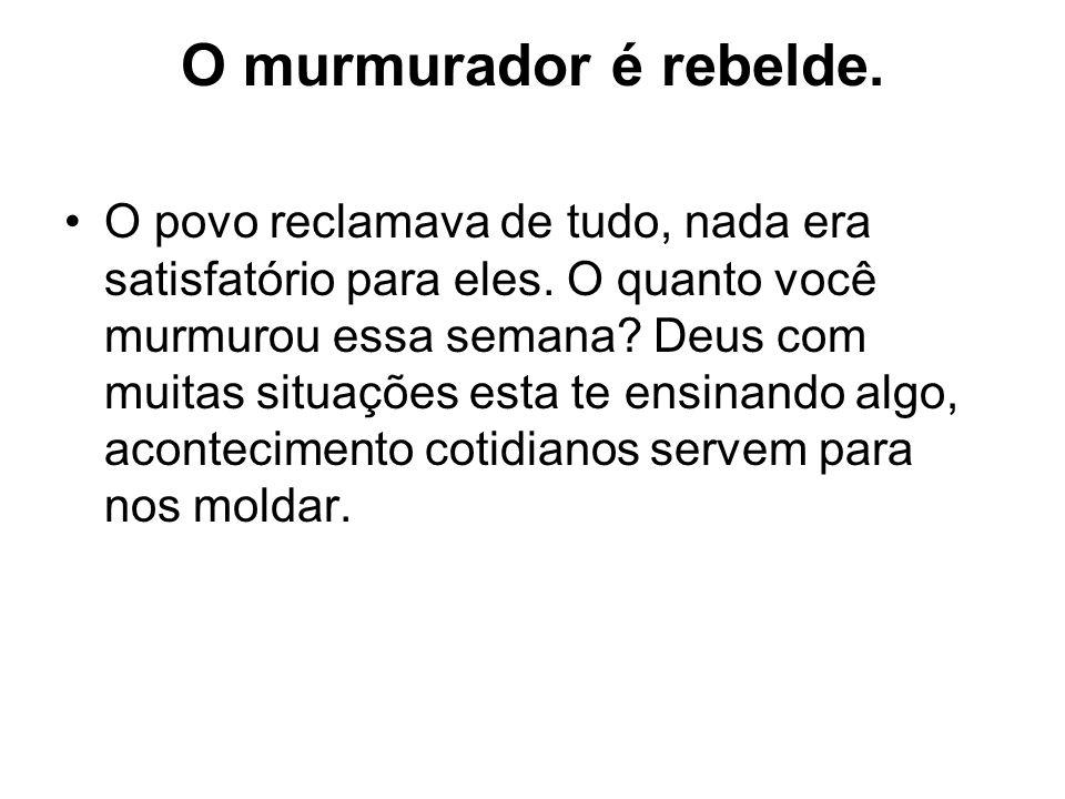 O murmurador é rebelde.O povo reclamava de tudo, nada era satisfatório para eles.