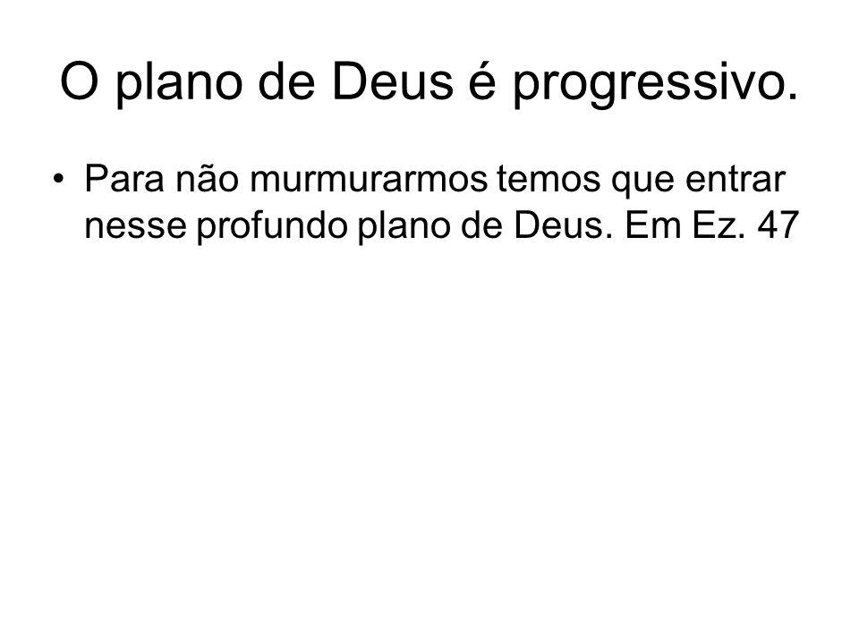O plano de Deus é progressivo. Para não murmurarmos temos que entrar nesse profundo plano de Deus. Em Ez. 47
