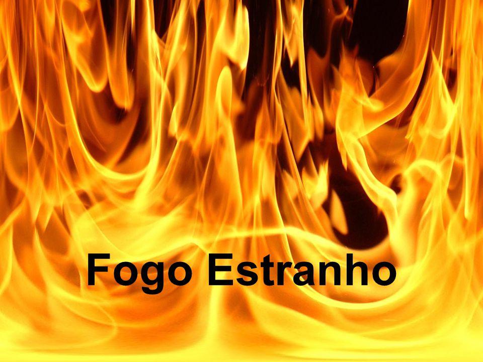 Tudo que temos que fazer e parar e pensar se estamos diante de Deus com algum fogo estranho.